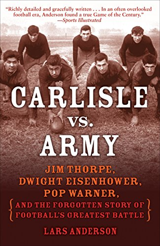 Carlisle vs. Army: Jim Thorpe, Dwight Eisenhower, Pop Warner, and the Forgotten Story of Football