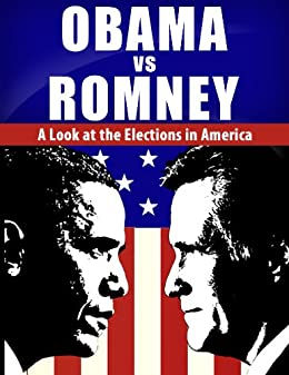 Obama vs. Romney: A Look at the Elections in America: Obama & Romney Revealed (Barack Obama, Mitt Romney, American Election 2012, Obama VS Romney, Collision 2012)