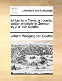 Iphigenia in Tauris, a Tragedy, Written Originally in German by J W Von Goethe, Johann Wolfgang Von Goethe, 1140799185