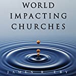 World Impacting Churches: 10 Essential Characteristics for Changing the World and Finishing The Great Commission | James R. Eby