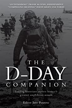 The D Day Companion Leading Historians Explore Historys Greatest Amphibious Assault General Military