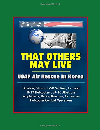 That Others May Live: USAF Air Rescue In Korea - Dumbos, Stinson L-5B Sentinel, H-5 and H-19 Helicopters, SA-16 Albatross Amphibians, Daring Rescues, Air Rescue Helicopter Combat Operations