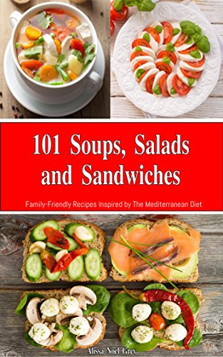 101 Soups, Salads and Sandwiches: Family-Friendly Recipes Inspired by The Mediterranean Diet (Free Gift): Superfood Cookbook for Busy People on a Budget (Mediterranean Cookbook for Beginners) by Alissa Noel Grey
