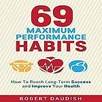 How to Reach Long-Term Success and Improve Your Health: 69 Maximum Performance Habits, Volume 1 | Robert Daudish