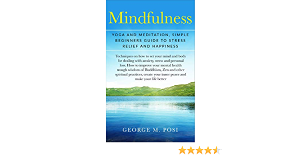 Mindfulness Yoga And Meditation Simple Beginners Guide To Stress Relief And Happiness By George M Posi