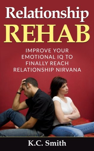 Relationship Rehab: Improve Your Emotional IQ To Finally Reach Relationship Nirvana