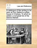 A Catalogue of the Rarities to Be Seen at Don Saltero's Coffee-House in Chelsea to Which Is Added, a Compleat List of the Donors Thereof, See Notes Multiple Contributors, 117018667X