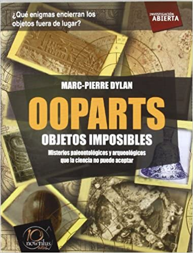 Ooparts: Todas las evidencias, teorias y ultimas investigaciones sobre estos misterios paleontologicos y arqueologicos que la ciencia no puede aceptar ... / Open Investigation) (Spanish Edition)