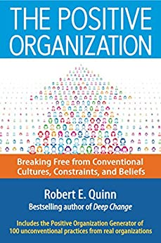 The Positive Organization: Breaking Free from Conventional Cultures, Constraints, and Beliefs by [Quinn, Robert E.]