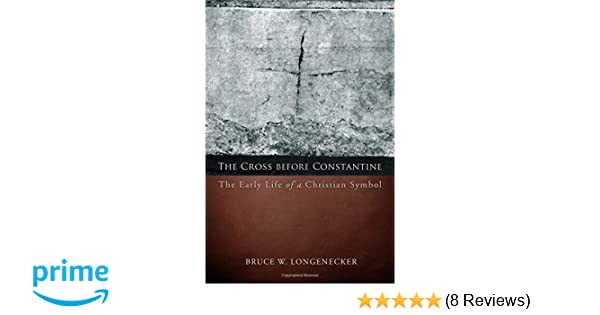 The Cross Before Constantine The Early Life Of A Christian Symbol