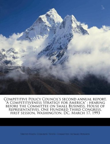 """Competitive Policy Council's second annual report, """"A Competitiveness Strategy for America"""": hearing before the Committee on Small Business, House of ... first session, Washington, DC, March 17, 1993 PDF"""