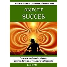 OBJECTIF SUCCÈS: Comment exploiter le fabuleux pouvoir de votre cerveau pour votre succès (VERS VOTRE LIBERTÉ FINANCIERE t. 2) (French Edition)