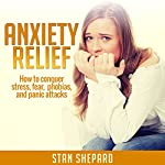 Anxiety Relief: How to Conquer Stress, Fear, Phobias, and Panic Attacks | Stan Shepard