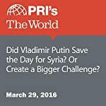Did Vladimir Putin Save the Day for Syria? Or Create a Bigger Challenge?   Traci Tong