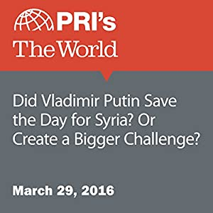 Did Vladimir Putin Save the Day for Syria? Or Create a Bigger Challenge?