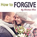 How to Forgive: Forgiveness and Forgiving | Christian Olsen
