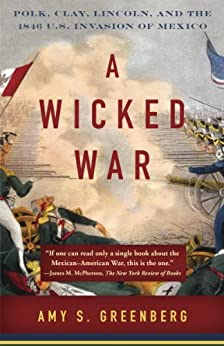 A Wicked War: Polk, Clay, Lincoln, and the 1846 U.S. Invasion of Mexico by [Greenberg, Amy S.]