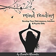 Mind Reading: Develop Your Clairvoyance, Intuition & Psychic Gifts | Livre audio Auteur(s) : Brandon Alexander Narrateur(s) : Michael Hatak