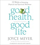 Good Health, Good Life: 12 Keys to Enjoying Physical and Spiritual Wellness | Joyce Meyer