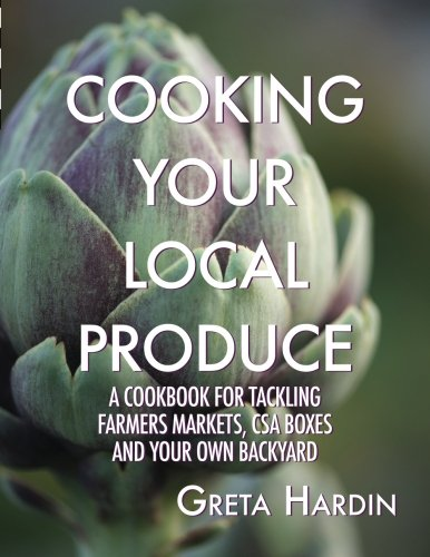 Cooking Your Local Produce: Tackling Farmers Markets, CSA Boxes, and Your Own Backyard