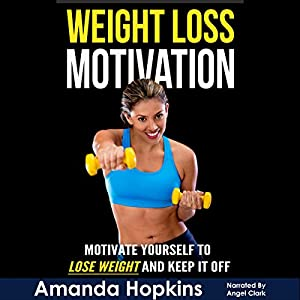 Weight Loss Motivation: Motivate Yourself to Lose Weight and Keep It Off Audiobook