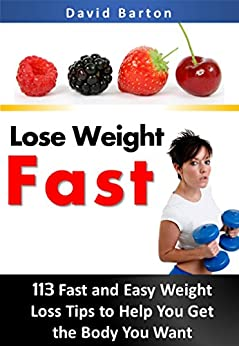 Lose Weight Fast: 113 Fast and Easy Weight Loss Tips to Help You Get the Body You Want by [Barton, David]