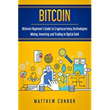 Bitcoin: Ultimate Beginner's Guide to Cryptocurrency Technologies - Mining, Investing and Trading in Digital Gold