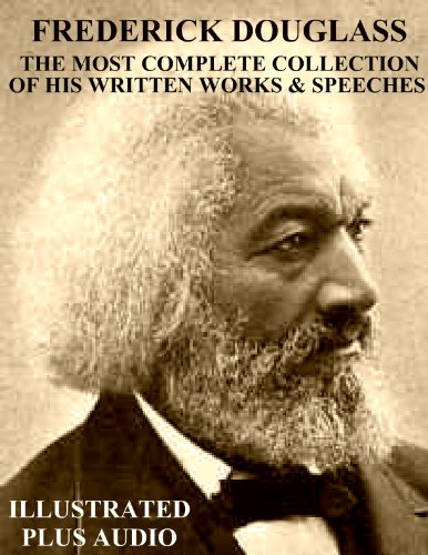 THE MOST COMPLETE COLLECTION OF WRITTEN WORKS & SPEECHES BY FREDERICK DOUGLASS (Most Complete Collection)