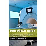 MRI Made Easy (Imaging Systems, Diagnostic Imaging, and Radiology & Nuclear Medicine Guide): MRI in practice for MRI scanner and MRI safety (MRI handbook Book 1)