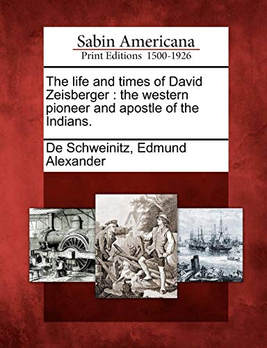 The life and times of David Zeisberger: the western pioneer and apostle of the Indians. (The Life And Times Of David Gale)