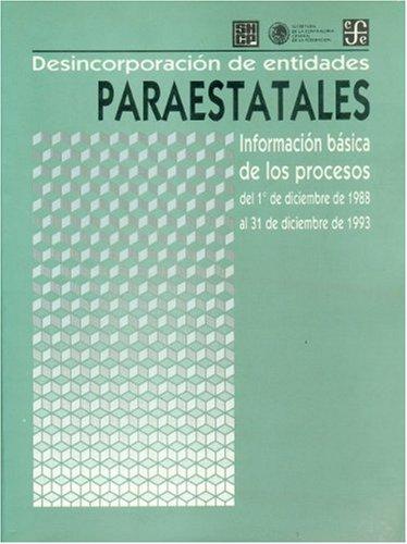 Desincorporacion de entidades paraestatales. Informacion basica de los procesos del 1º de diciembre de 1988 al 31 de diciembre de 1993 (Administracin Pblica) (Spanish Edition) [Fondo de Cultura Economica] (Tapa Blanda)