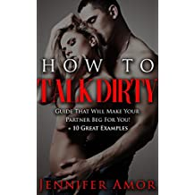 How To Talk Dirty: A How To Talk Dirty Short Guide That Will Make Your Partner Beg For More! + 10 Great Examples (Dirty Talk Short Guide For Beginners and Dummies)