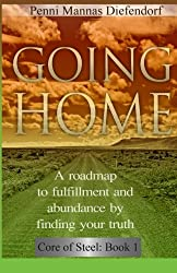 Going Home: A roadmap to fulfillment and abundance by finding your truth (Core of Steel) (Volume 1)