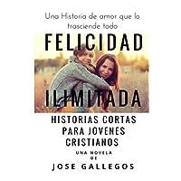 Felicidad Ilimitada: Historias Cortas Para Jovenes Cristianos: Volume 1 (Libros Para Jovenes Cristianos