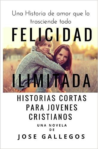 Felicidad Ilimitada: Historias Cortas Para Jovenes Cristianos: Volume 1 Libros Para Jovenes Cristianos: Amazon.es: Jose Gallegos, Mariana Ferrer: Libros