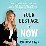 Your Best Age Is Now: Embrace an Ageless Mindset, Reenergize Your Dreams, and Live a Soul-Satisfying Life | Robi Ludwig