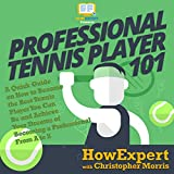 Professional Tennis Player 101: A Quick Guide on How to Become the Best Tennis Player You Can Be and Achieve Your Dreams of Becoming a Professional from A to Z