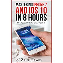 [iPhone 7 & iOS 10] MASTERING iPHONE 7 AND iOS 10 IN 8 HOURS: Tips and Tricks for iPhone 7 & iOS 10 (A iPhone 7 Book)