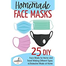 Homemade Face Masks: 25 DIY Face Masks for Home and Travel. Making Different Types of Protective Masks at Home