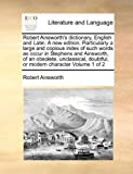 Robert Ainsworth's Dictionary, English and Latin a New Edition Particularly a Large and Copious Index of Such Words As Occur in Stephens and Ainswor, Robert Ainsworth, 1171004486