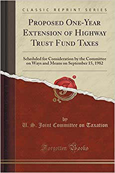 Book Proposed One-Year Extension of Highway Trust Fund Taxes: Scheduled for Consideration by the Committee on Ways and Means on September 15, 1982 (Classic Reprint)