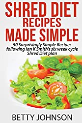 Shred Diet Recipes Made Simple: 50 Surprisingly Simple Recipes following Ian K Smith's six week cycle Shred Diet plan