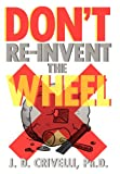 Don't Re-Invent the Wheel!, J. D. Crivelli, 1465370536