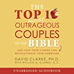 The Top-10 Outrageous Couples of the Bible: And How Their Stories Can Revolutionize Your Marriage | David Clarke