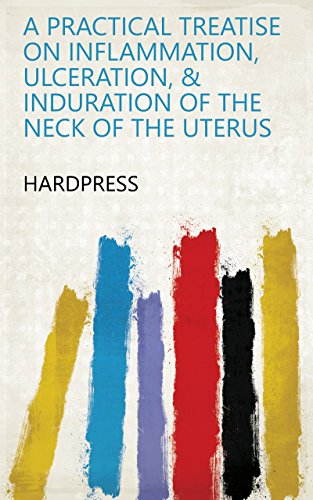 A practical treatise on inflammation, ulceration, & induration of the neck of the uterus (Inflammation Of The Neck Of The Uterus)