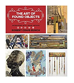 The Art of Found Objects: Interviews with Texas Artists (Joe and Betty Moore Texas Art Series) by [Bunch, Robert Craig]