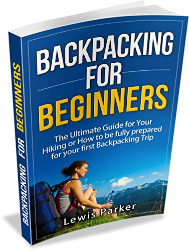 Backpacking for Beginners: The Ultimate Guide for Your Hiking or How to be Fully Prepared for Your First Backpacking Trip (Quick Start Guide, Backpacking Light, Essential Hiking, Backpacking Gear)
