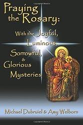 Praying the Rosary: With the Joyful, Luminous, Sorrowful, & Glorious Mysteries
