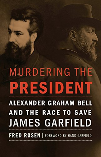 Murdering the President: Alexander Graham Bell and the Race to Save James Garfield by [