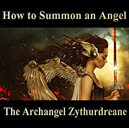 How to Summon an Angel by [Zythurdreane, The Archangel ]